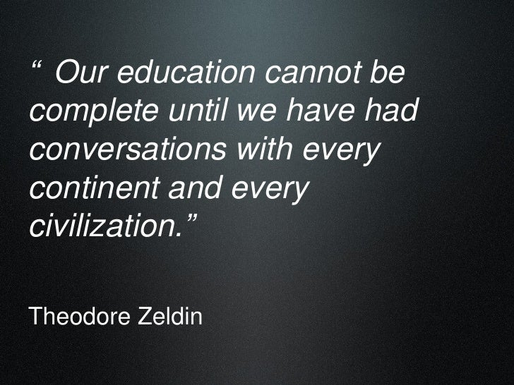 """ Our education cannot be complete until we have had conversations with every continent and every civilization.""   Theodor..."