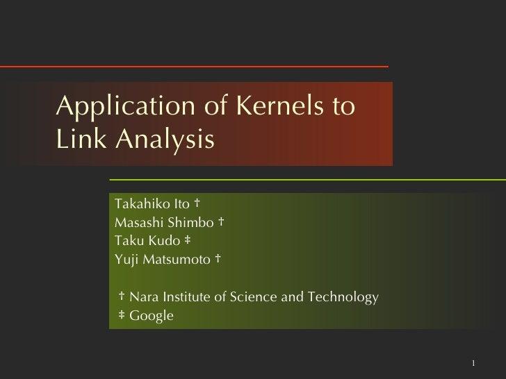 Application of Kernels to  Link Analysis  Takahiko Ito  † Masashi Shimbo  † Taku Kudo  ‡ Yuji Matsumoto  † †   Nara Instit...