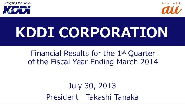 Financial Results for the 1st Quarter of the Fiscal Year Ending March 2014 President Takashi Tanaka KDDI CORPORATION July ...