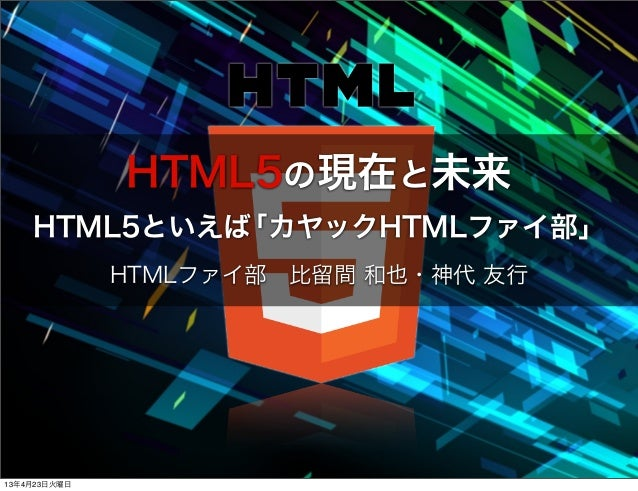 HTML5の現在と未来    HTML5といえば「カヤックHTMLファイ部」              HTMLファイ部比留間 和也・神代 友行13年4月23日火曜日