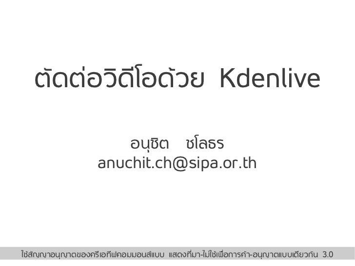 ตัดต่อวดโอด้วย Kdenlive          ิ ี                        อนุชิต ชโลธร                    anuchit.ch@sipa.or.th         ...
