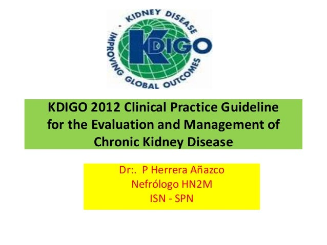 KDIGO 2012 Clinical Practice Guidelinefor the Evaluation and Management of        Chronic Kidney Disease           Dr:. P ...