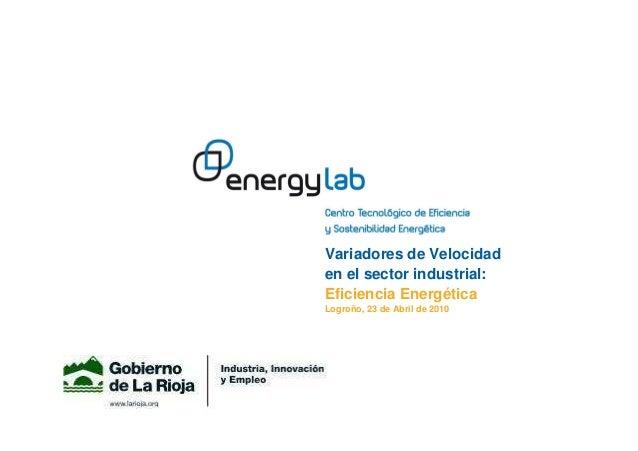 Variadores de Velocidad en el sector industrial: Eficiencia Energética Logroño, 23 de Abril de 2010