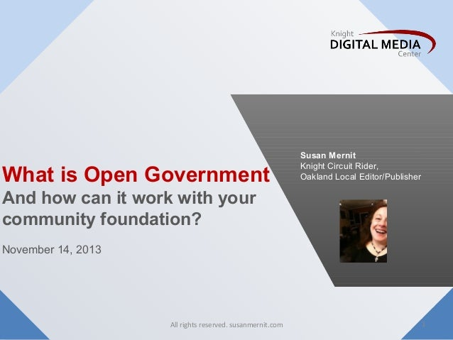 What is Open Government  Susan Mernit Knight Circuit Rider, Oakland Local Editor/Publisher  And how can it work with your ...