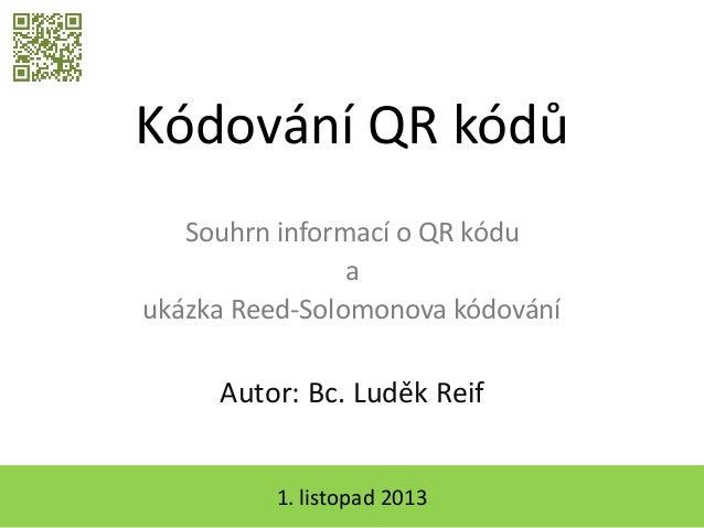 Kódování QR kódů Souhrn informací o QR kódu a ukázka Reed-Solomonova kódování  Autor: Bc. Luděk Reif 1. listopad 2013