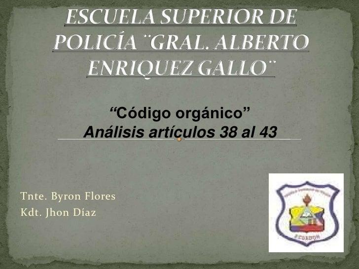 """Código orgánico""           Análisis artículos 38 al 43Tnte. Byron FloresKdt. Jhon Díaz"