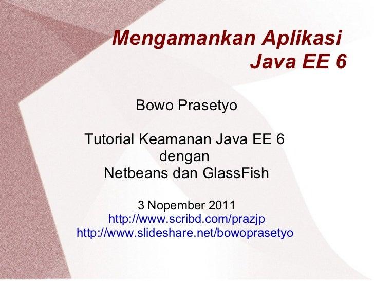 Mengamankan Aplikasi  Java EE 6 Bowo Prasetyo Tutorial Keamanan Java EE 6  dengan  Netbeans dan GlassFish 3 Nopember 2011 ...