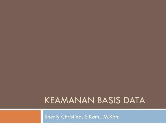KEAMANAN BASIS DATA Sherly Christina, S.Kom., M.Kom
