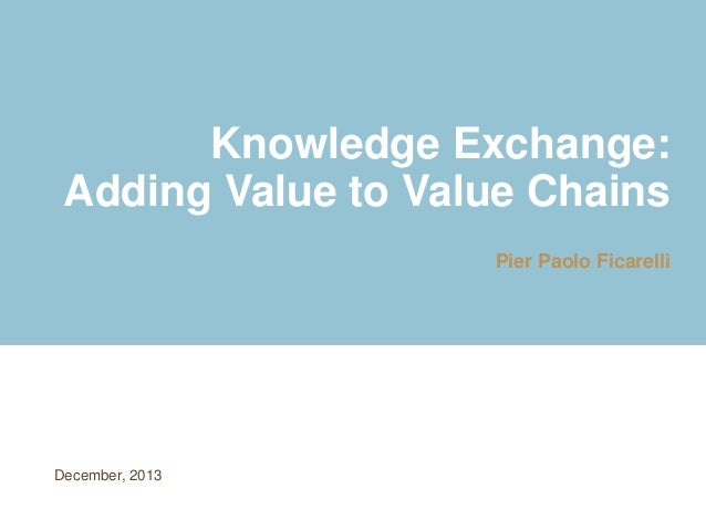Knowledge Exchange: Adding Value to Value Chains Pier Paolo Ficarelli December, 2013