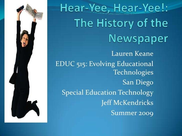 Hear-Yee, Hear-Yee!:The History of the Newspaper<br />Lauren Keane<br />EDUC 515: Evolving Educational Technologies<br />S...