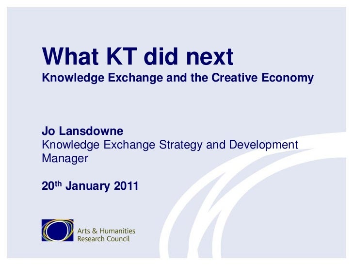 What KT did nextKnowledge Exchange and the Creative EconomyJo LansdowneKnowledge Exchange Strategy and DevelopmentManager2...