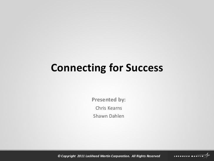 Connecting for Success Presented by: Chris Kearns Shawn Dahlen © Copyright  2011 Lockheed Martin Corporation.  All Rights ...