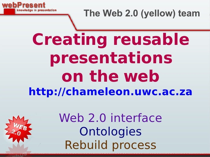 Creating reusable presentations on the web http://chameleon.uwc.ac.za Web 2.0 interface Ontologies Rebuild process The Web...
