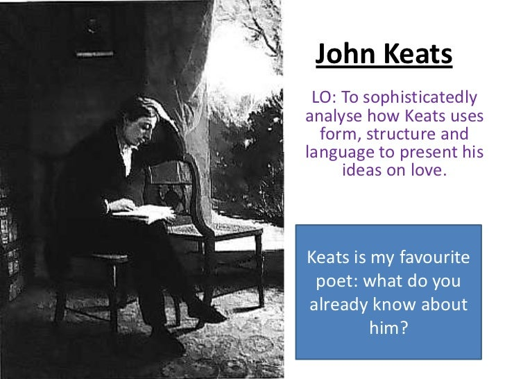 John Keats LO: To sophisticatedlyanalyse how Keats uses  form, structure andlanguage to present his     ideas on love.Keat...