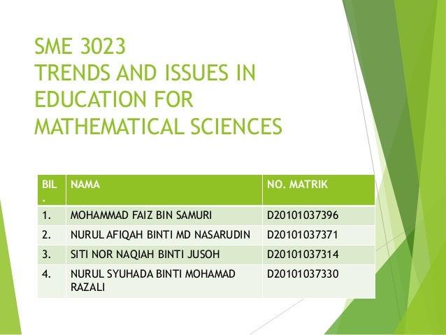 SME 3023 TRENDS AND ISSUES IN EDUCATION FOR MATHEMATICAL SCIENCES BIL . NAMA NO. MATRIK 1. MOHAMMAD FAIZ BIN SAMURI D20101...