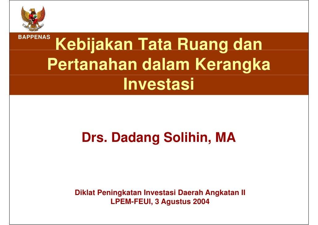 Kebijakan Tata Ruang dan Pertanahan dalam Kerangka Investasi Drs. Dadang Solihin, MA Diklat Peningkatan Investasi Daerah A...