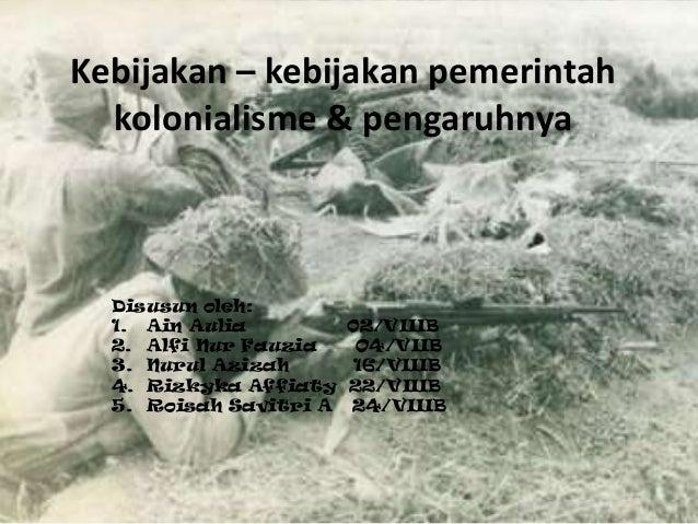 Kebijakan – kebijakan pemerintah kolonialisme & pengaruhnya Disusun oleh: 1. Ain Aulia 02/VIIIB 2. Alfi Nur Fauzia O4/VIIB...
