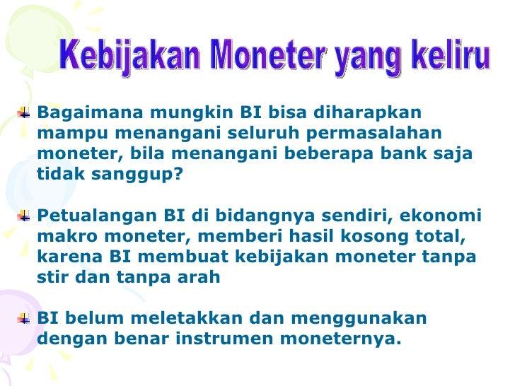 Kebijakan Moneter yang keliru <ul><li>Bagaimana mungkin BI bisa diharapkan mampu menangani seluruh permasalahan moneter, b...