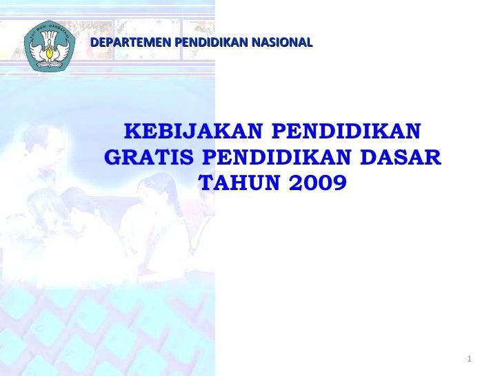 KEBIJAKAN PENDIDIKAN GRATIS PENDIDIKAN DASAR TAHUN 2009 DEPARTEMEN PENDIDIKAN NASIONAL