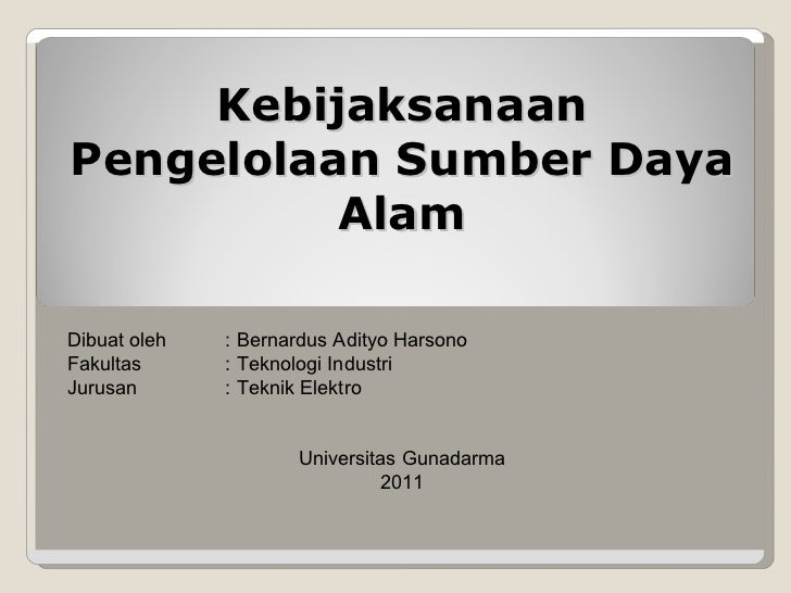 Kebijaksanaan Pengelolaan Sumber Daya Alam Dibuat oleh : Bernardus Adityo Harsono Fakultas : Teknologi Industri Jurusan : ...