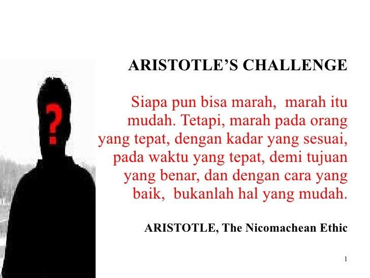 ARISTOTLE'S CHALLENGE Siapa pun bisa marah,  marah itu mudah. Tetapi, marah pada orang yang tepat, dengan kadar yang sesua...