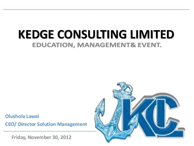 KEDGE CONSULTING LIMITEDOlushola LawalCEO/ Director Solution Management  Friday, November 30, 2012