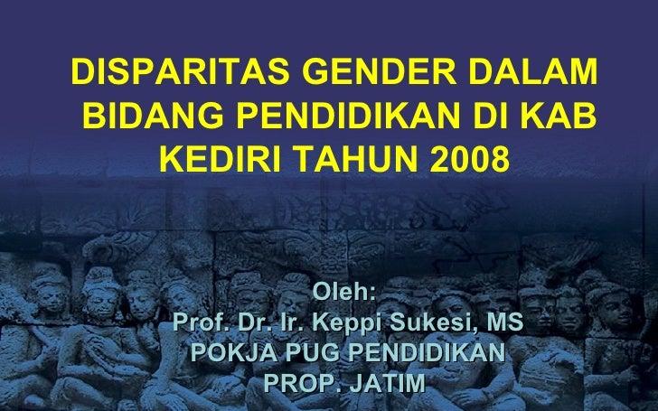 DISPARITAS GENDER DALAM  BIDANG PENDIDIKAN DI KAB KEDIRI TAHUN 2008 Oleh :  Prof. Dr. Ir. Keppi Sukesi, MS POKJA PUG PENDI...