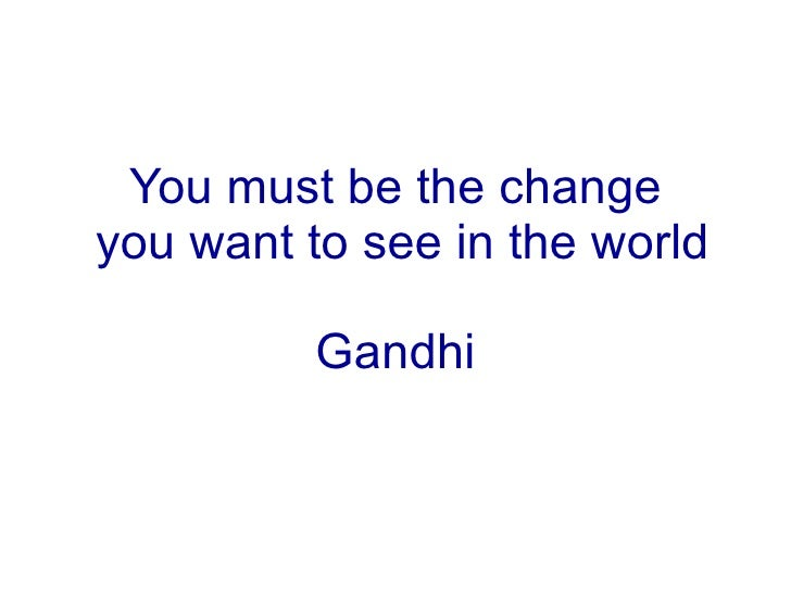 You must be the change  you want to see in the world   Gandhi