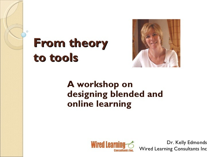 From theory to tools A workshop on designing blended and online learning Dr. Kelly Edmonds Wired Learning Consultants Inc