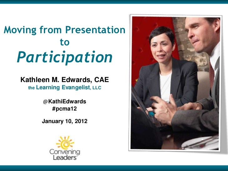 Moving from Presentation           to  Participation   Kathleen M. Edwards, CAE     the Learning   Evangelist, LLC        ...