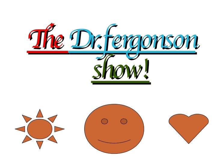 The  Dr.fergonson show!