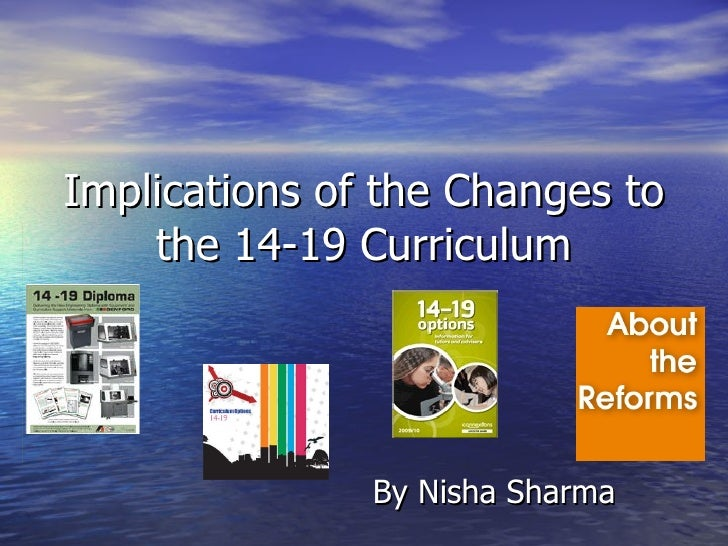 Implications of the Changes to the 14-19 Curriculum By Nisha Sharma