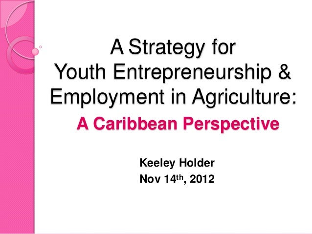 A Strategy forYouth Entrepreneurship &Employment in Agriculture:  A Caribbean Perspective         Keeley Holder         No...