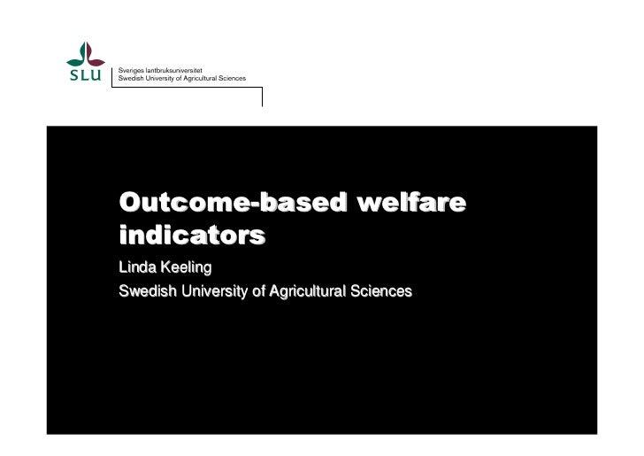 Outcome-based welfareindicatorsLinda KeelingSwedish University of Agricultural Sciences