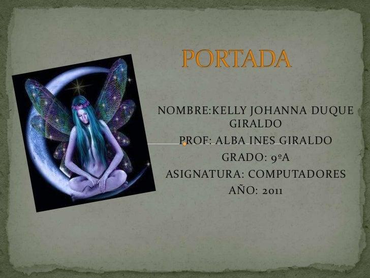 PORTADA<br />NOMBRE:KELLY JOHANNA DUQUE GIRALDO<br />PROF: ALBA INES GIRALDO<br />GRADO: 9ºA<br />ASIGNATURA: COMPUTADORES...