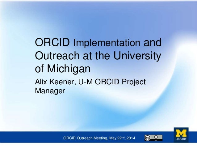 ORCID Implementation and Outreach at the University of Michigan Alix Keener, U-M ORCID Project Manager ORCID Outreach Meet...