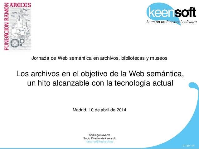 Los archivos en el objetivo de la web semántica: un hito alcanzable con la tencología actual. Santiago Navarro