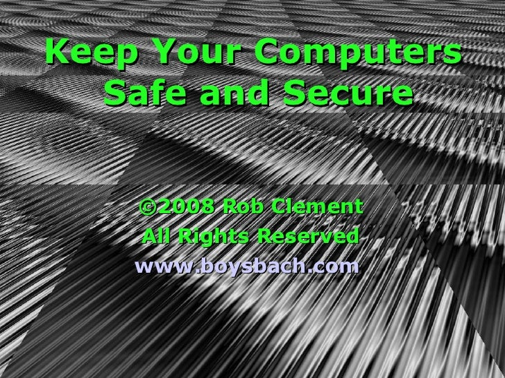 Keep Your Computers Safe and Secure ©2008 Rob Clement All Rights Reserved www.boysbach.com