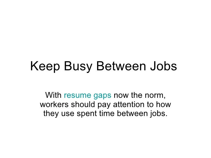Keep Busy Between Jobs  With  resume gaps  now the norm, workers should pay attention to how they use spent time between j...