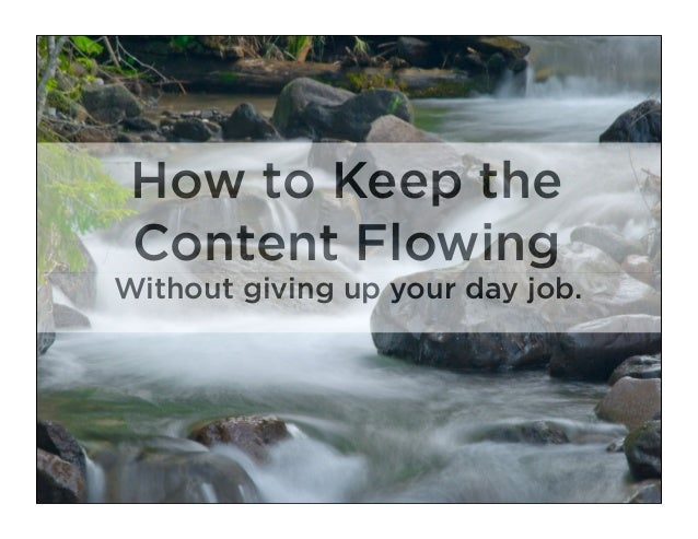 How to Keep the Content FlowingWithout giving up your day job.