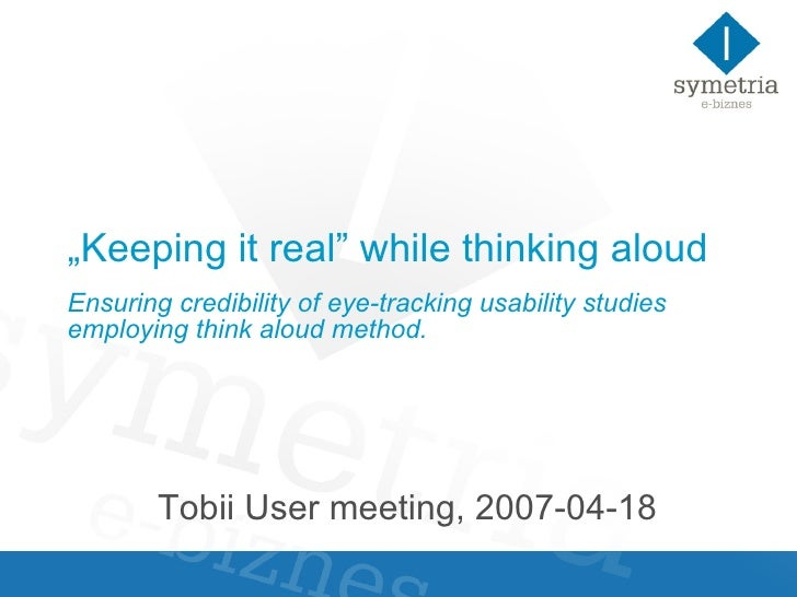 Keeping It Real While Thinking Aloudensuring Credibility Of Eyetracking Usability Studies Employing Think Aloud Method