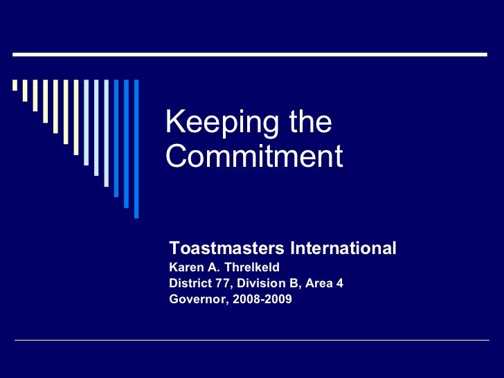 Keeping the Commitment Toastmasters International Karen A. Threlkeld District 77, Division B, Area 4  Governor, 2008-2009