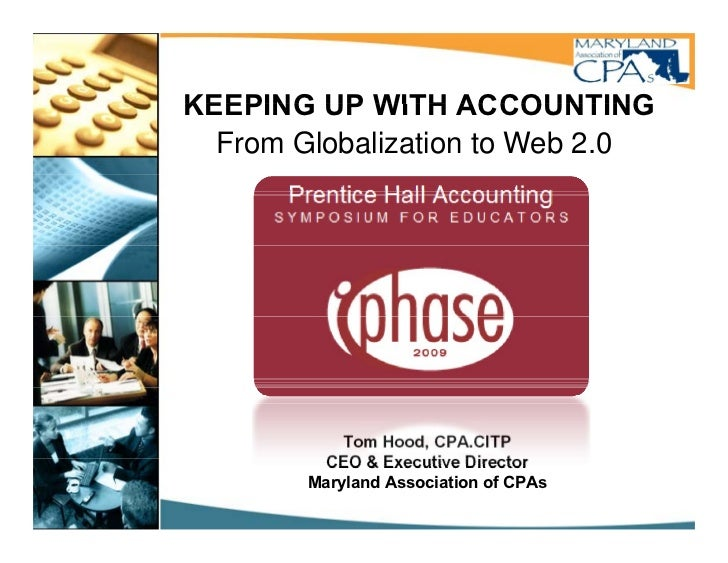 KEEPING UP WITH ACCOUNTING   From Globalization to Web 2.0                 Tom Hood, CPA.CITP           CEO & EExecutive D...