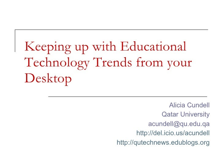 Keeping up with Educational Technology Trends from your Desktop Alicia Cundell Qatar University [email_address] http://del...