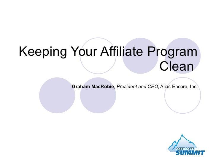 Keeping Your Affiliate Program Clean  Graham MacRobie ,  President and CEO , Alias Encore, Inc.