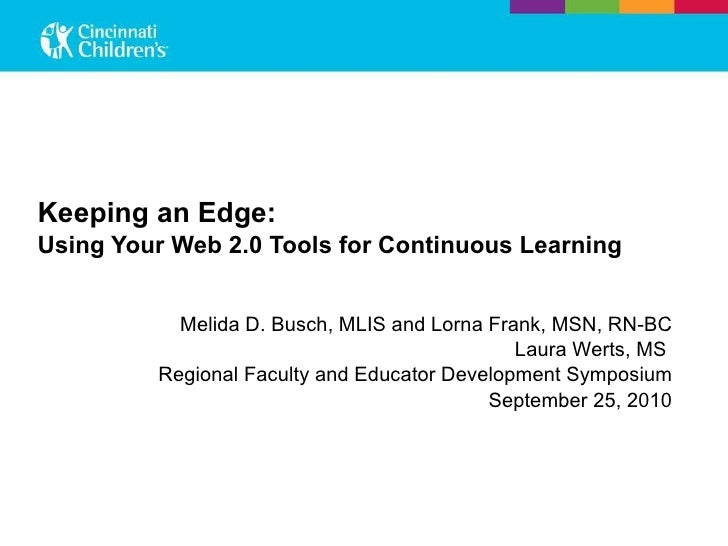 Keeping an Edge:  Using Your Web 2.0 Tools for Continuous Learning   Melida D. Busch, MLIS and Lorna Frank, MSN, RN-BC Lau...