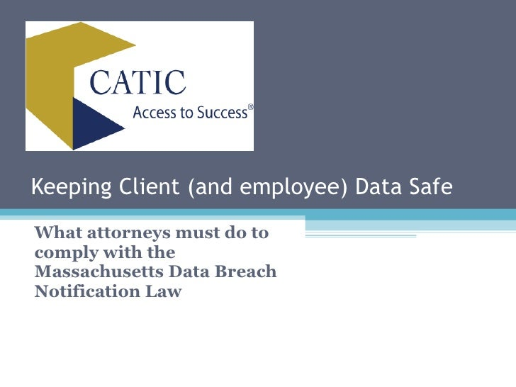 Keeping Client (and employee) Data Safe What attorneys must do to comply with the Massachusetts Data Breach Notification Law