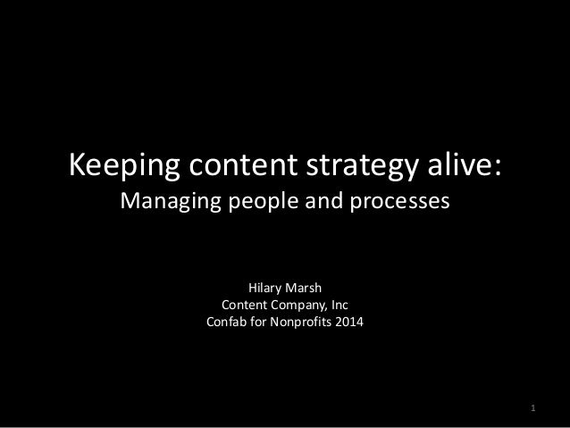 Keeping content strategy alive: Managing people and processes Hilary Marsh Content Company, Inc Confab for Nonprofits 2014...