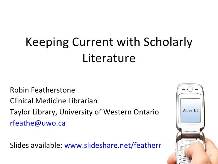 Keeping Current with Scholarly Literature Robin Featherstone Clinical Medicine Librarian Taylor Library, University of Wes...