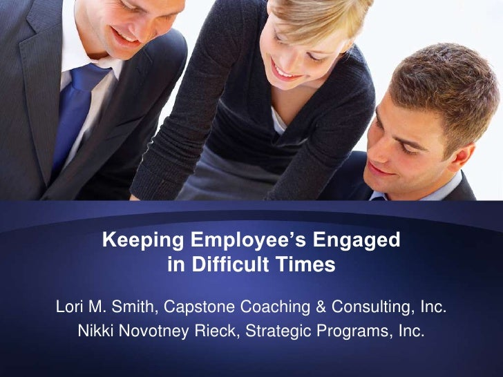 Keeping Employee's Engaged             in Difficult Times Lori M. Smith, Capstone Coaching & Consulting, Inc.    Nikki Nov...